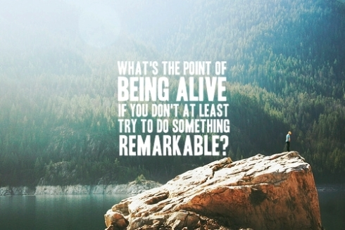whats the point of being alive if you dont do something remarkable